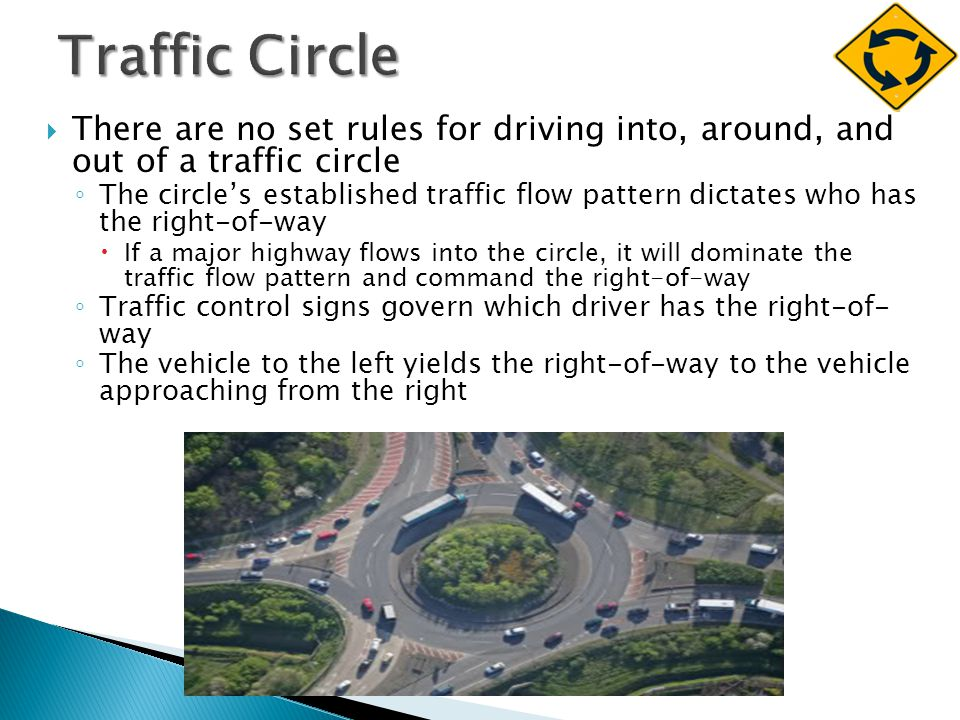  There are no set rules for driving into, around, and out of a traffic circle ◦ The circle's established traffic flow pattern dictates who has the right-of-way  If a major highway flows into the circle, it will dominate the traffic flow pattern and command the right-of-way ◦ Traffic control signs govern which driver has the right-of- way ◦ The vehicle to the left yields the right-of-way to the vehicle approaching from the right