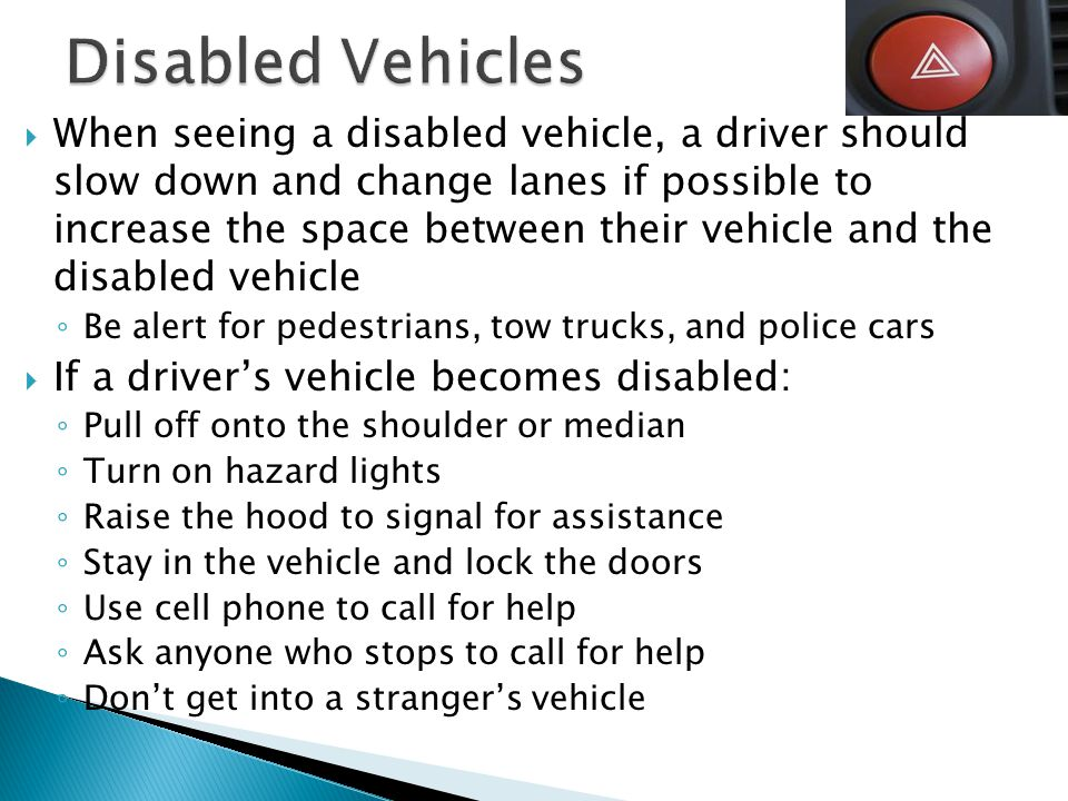  When seeing a disabled vehicle, a driver should slow down and change lanes if possible to increase the space between their vehicle and the disabled vehicle ◦ Be alert for pedestrians, tow trucks, and police cars  If a driver's vehicle becomes disabled: ◦ Pull off onto the shoulder or median ◦ Turn on hazard lights ◦ Raise the hood to signal for assistance ◦ Stay in the vehicle and lock the doors ◦ Use cell phone to call for help ◦ Ask anyone who stops to call for help ◦ Don't get into a stranger's vehicle