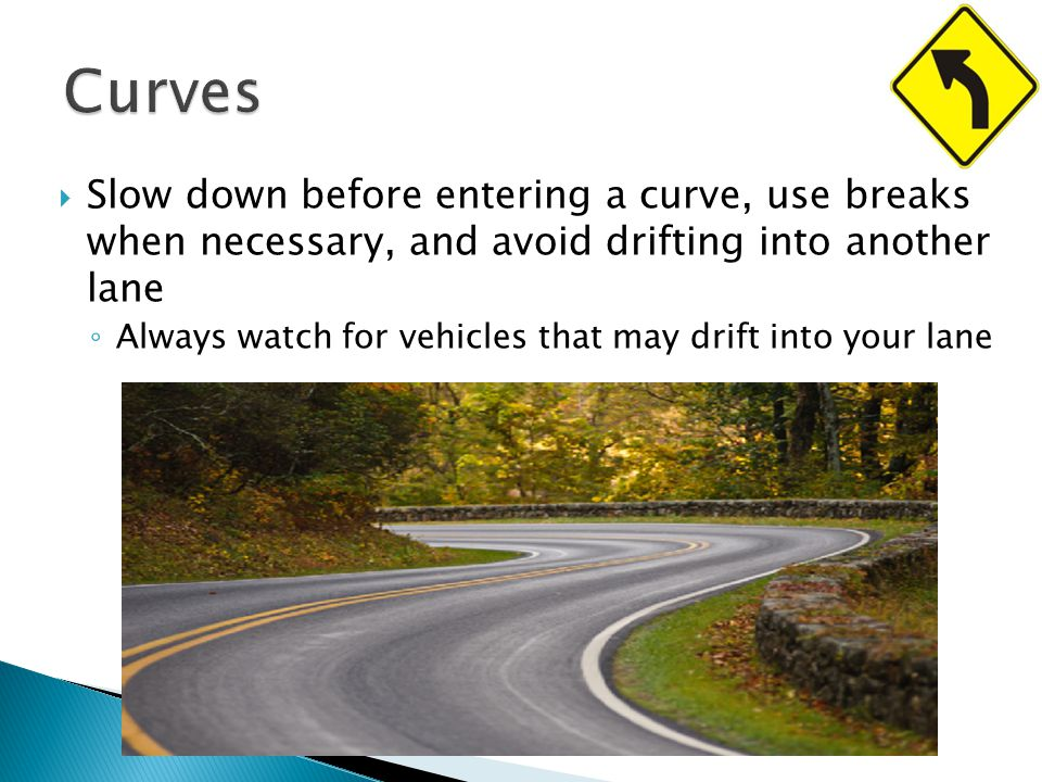  Slow down before entering a curve, use breaks when necessary, and avoid drifting into another lane ◦ Always watch for vehicles that may drift into your lane