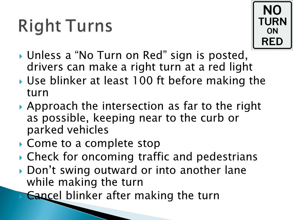  Unless a No Turn on Red sign is posted, drivers can make a right turn at a red light  Use blinker at least 100 ft before making the turn  Approach the intersection as far to the right as possible, keeping near to the curb or parked vehicles  Come to a complete stop  Check for oncoming traffic and pedestrians  Don't swing outward or into another lane while making the turn  Cancel blinker after making the turn