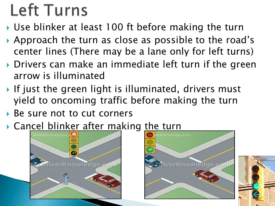  Use blinker at least 100 ft before making the turn  Approach the turn as close as possible to the road's center lines (There may be a lane only for left turns)  Drivers can make an immediate left turn if the green arrow is illuminated  If just the green light is illuminated, drivers must yield to oncoming traffic before making the turn  Be sure not to cut corners  Cancel blinker after making the turn