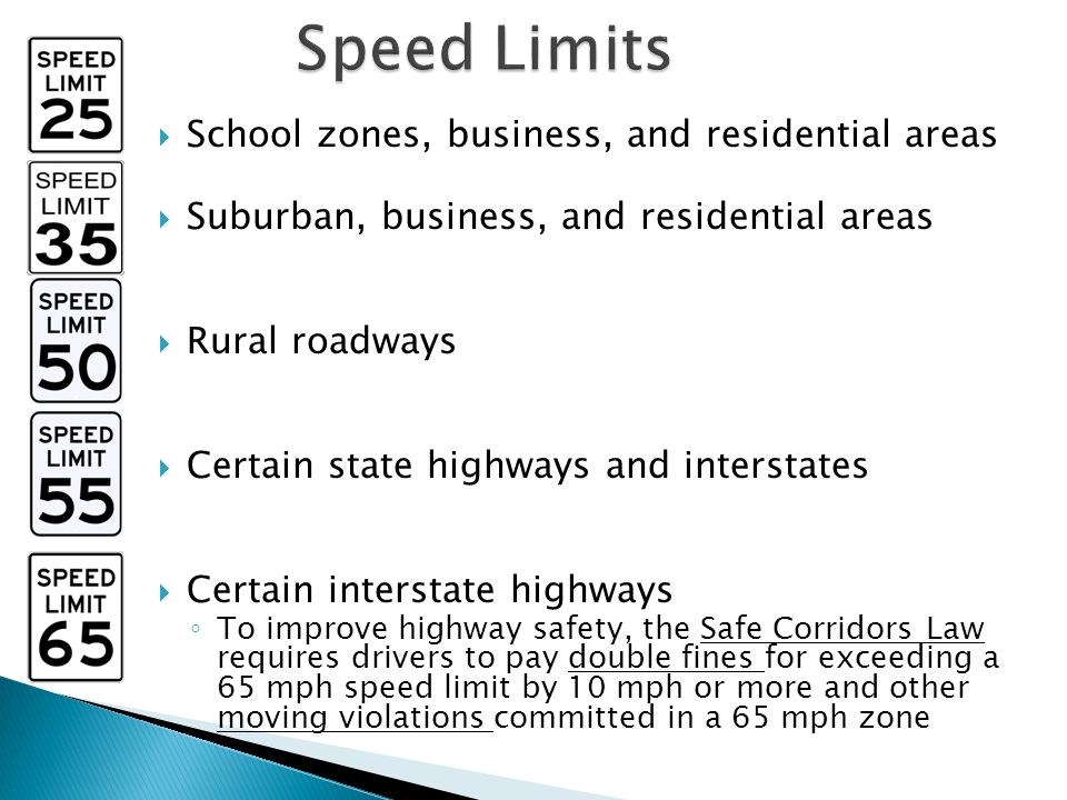  School zones, business, and residential areas  Suburban, business, and residential areas  Rural roadways  Certain state highways and interstates  Certain interstate highways ◦ To improve highway safety, the Safe Corridors Law requires drivers to pay double fines for exceeding a 65 mph speed limit by 10 mph or more and other moving violations committed in a 65 mph zone