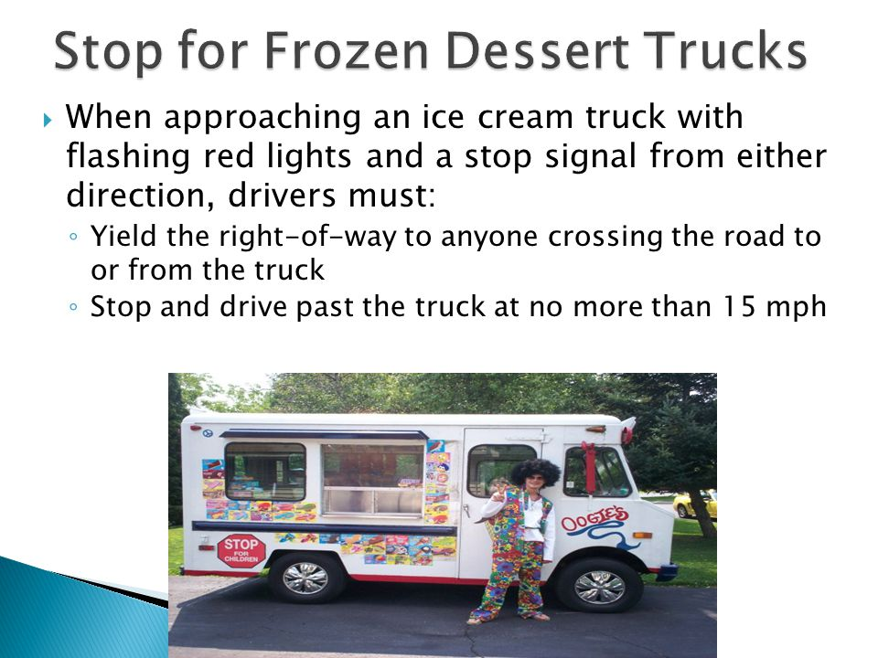  When approaching an ice cream truck with flashing red lights and a stop signal from either direction, drivers must: ◦ Yield the right-of-way to anyone crossing the road to or from the truck ◦ Stop and drive past the truck at no more than 15 mph