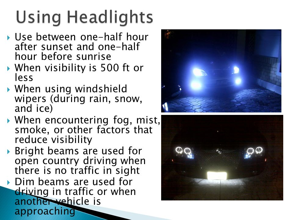  Use between one-half hour after sunset and one-half hour before sunrise  When visibility is 500 ft or less  When using windshield wipers (during rain, snow, and ice)  When encountering fog, mist, smoke, or other factors that reduce visibility  Bright beams are used for open country driving when there is no traffic in sight  Dim beams are used for driving in traffic or when another vehicle is approaching