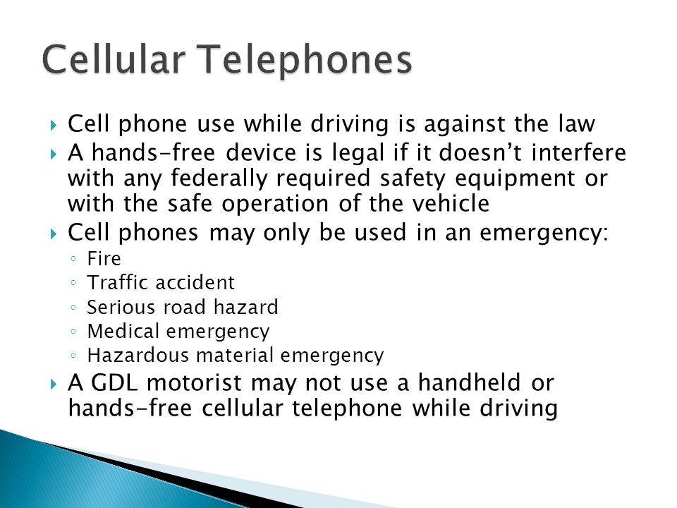  Cell phone use while driving is against the law  A hands-free device is legal if it doesn't interfere with any federally required safety equipment or with the safe operation of the vehicle  Cell phones may only be used in an emergency: ◦ Fire ◦ Traffic accident ◦ Serious road hazard ◦ Medical emergency ◦ Hazardous material emergency  A GDL motorist may not use a handheld or hands-free cellular telephone while driving