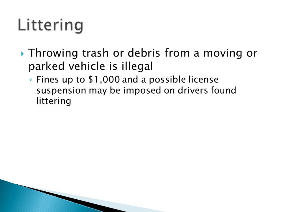  Throwing trash or debris from a moving or parked vehicle is illegal ◦ Fines up to $1,000 and a possible license suspension may be imposed on drivers found littering