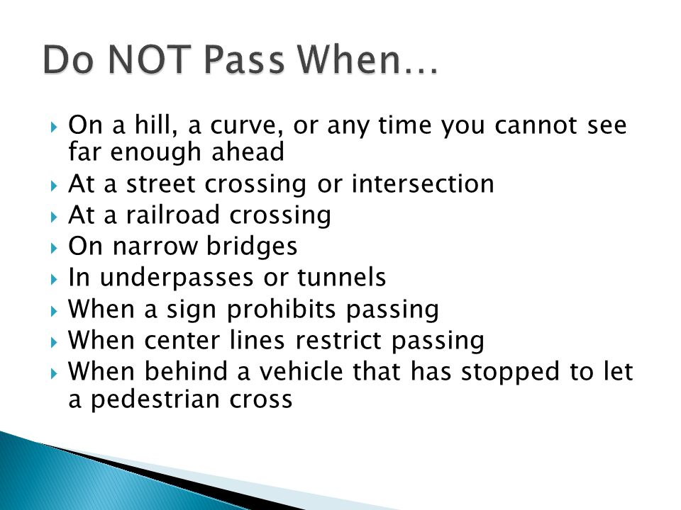  On a hill, a curve, or any time you cannot see far enough ahead  At a street crossing or intersection  At a railroad crossing  On narrow bridges  In underpasses or tunnels  When a sign prohibits passing  When center lines restrict passing  When behind a vehicle that has stopped to let a pedestrian cross