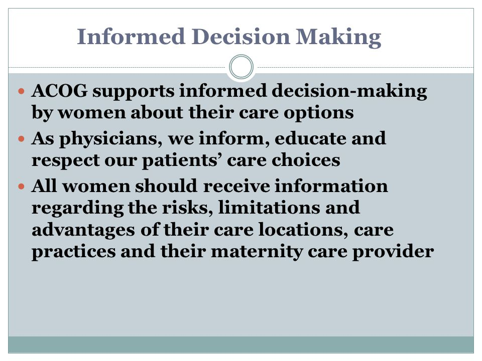 Informed Decision Making ACOG supports informed decision-making by women about their care options As physicians, we inform, educate and respect our patients' care choices All women should receive information regarding the risks, limitations and advantages of their care locations, care practices and their maternity care provider