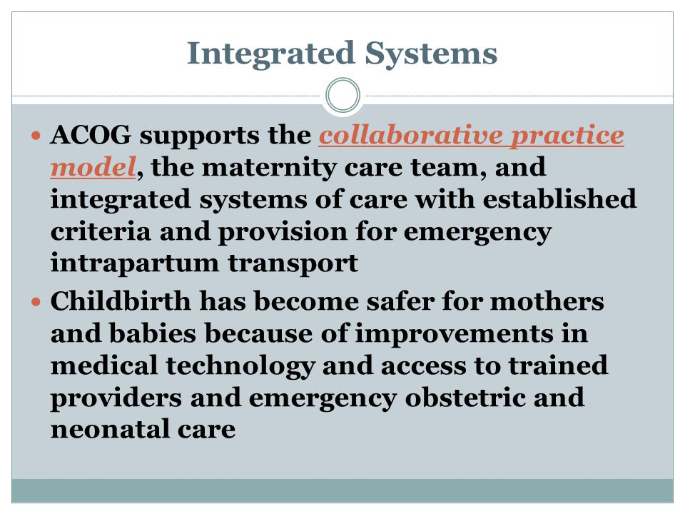 Integrated Systems ACOG supports the collaborative practice model, the maternity care team, and integrated systems of care with established criteria and provision for emergency intrapartum transport Childbirth has become safer for mothers and babies because of improvements in medical technology and access to trained providers and emergency obstetric and neonatal care