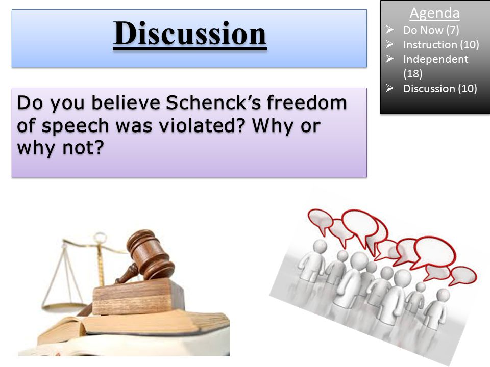 DiscussionDiscussion Agenda  Do Now (7)  Instruction (10)  Independent (18)  Discussion (10) Agenda  Do Now (7)  Instruction (10)  Independent (18)  Discussion (10) Do you believe Schenck's freedom of speech was violated.
