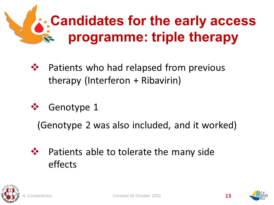 Candidates for the early access programme: triple therapy 15  Patients who had relapsed from previous therapy (Interferon + Ribavirin)  Genotype 1 (Genotype 2 was also included, and it worked)  Patients able to tolerate the many side effects © G.