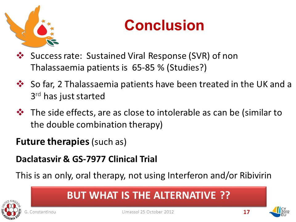 Conclusion 17  Success rate: Sustained Viral Response (SVR) of non Thalassaemia patients is % (Studies )  So far, 2 Thalassaemia patients have been treated in the UK and a 3 rd has just started  The side effects, are as close to intolerable as can be (similar to the double combination therapy) Future therapies (such as) Daclatasvir & GS-7977 Clinical Trial This is an only, oral therapy, not using Interferon and/or Ribivirin BUT WHAT IS THE ALTERNATIVE .