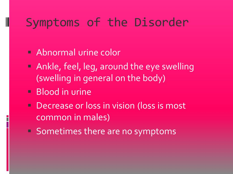 Symptoms of the Disorder  Abnormal urine color  Ankle, feel, leg, around the eye swelling (swelling in general on the body)  Blood in urine  Decrease or loss in vision (loss is most common in males)  Sometimes there are no symptoms
