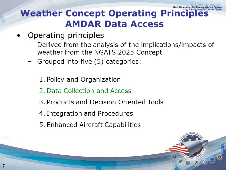 7 Weather Concept Operating Principles AMDAR Data Access Operating principles –Derived from the analysis of the implications/impacts of weather from the NGATS 2025 Concept –Grouped into five (5) categories: 1.Policy and Organization 2.Data Collection and Access 3.Products and Decision Oriented Tools 4.Integration and Procedures 5.Enhanced Aircraft Capabilities
