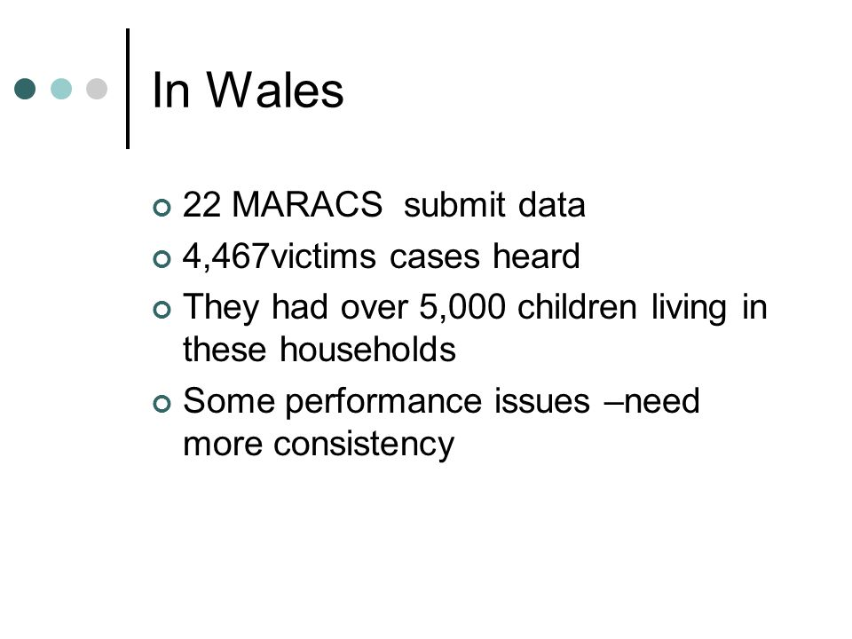 In Wales 22 MARACS submit data 4,467victims cases heard They had over 5,000 children living in these households Some performance issues –need more consistency