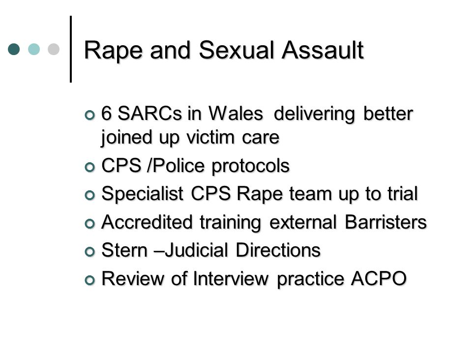Rape and Sexual Assault 6 SARCs in Wales delivering better joined up victim care CPS /Police protocols Specialist CPS Rape team up to trial Accredited training external Barristers Stern –Judicial Directions Review of Interview practice ACPO