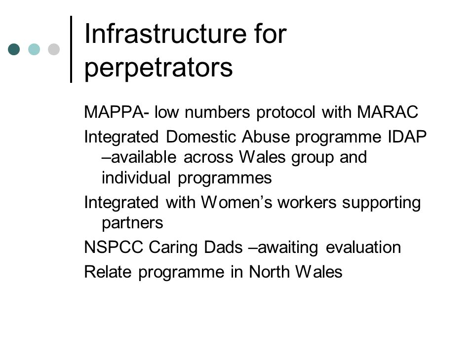Infrastructure for perpetrators MAPPA- low numbers protocol with MARAC Integrated Domestic Abuse programme IDAP –available across Wales group and individual programmes Integrated with Women's workers supporting partners NSPCC Caring Dads –awaiting evaluation Relate programme in North Wales
