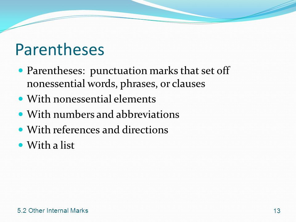Parentheses Parentheses: punctuation marks that set off nonessential words, phrases, or clauses With nonessential elements With numbers and abbreviations With references and directions With a list Other Internal Marks