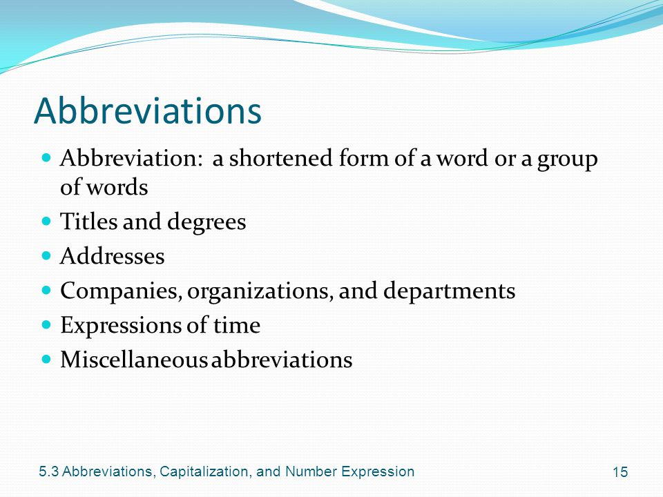 Abbreviations Abbreviation: a shortened form of a word or a group of words Titles and degrees Addresses Companies, organizations, and departments Expressions of time Miscellaneous abbreviations Abbreviations, Capitalization, and Number Expression