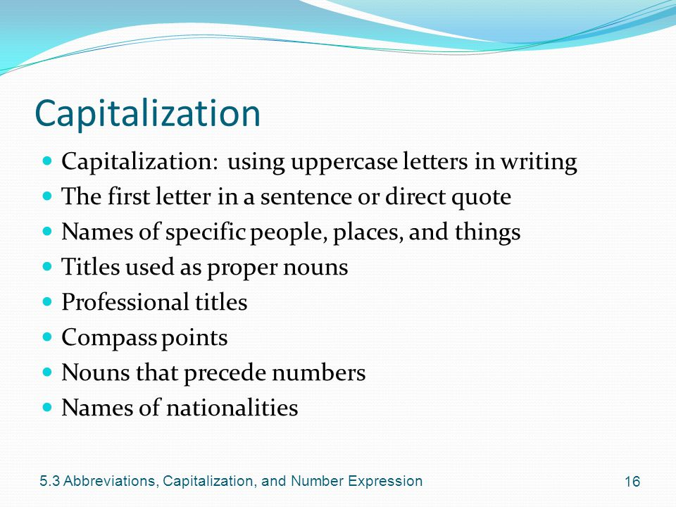 Capitalization Capitalization: using uppercase letters in writing The first letter in a sentence or direct quote Names of specific people, places, and things Titles used as proper nouns Professional titles Compass points Nouns that precede numbers Names of nationalities Abbreviations, Capitalization, and Number Expression
