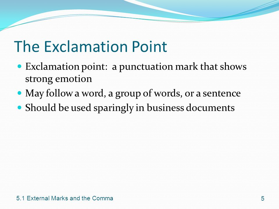 The Exclamation Point Exclamation point: a punctuation mark that shows strong emotion May follow a word, a group of words, or a sentence Should be used sparingly in business documents External Marks and the Comma
