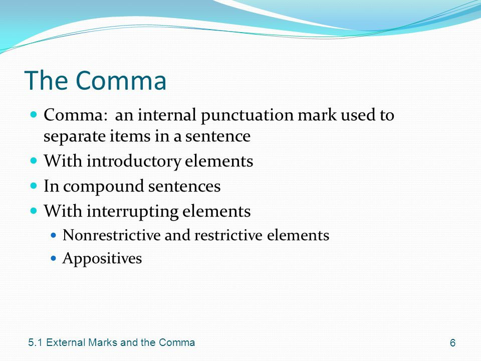 The Comma Comma: an internal punctuation mark used to separate items in a sentence With introductory elements In compound sentences With interrupting elements Nonrestrictive and restrictive elements Appositives External Marks and the Comma