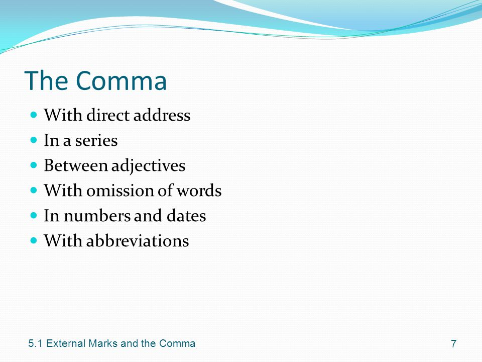 The Comma With direct address In a series Between adjectives With omission of words In numbers and dates With abbreviations External Marks and the Comma