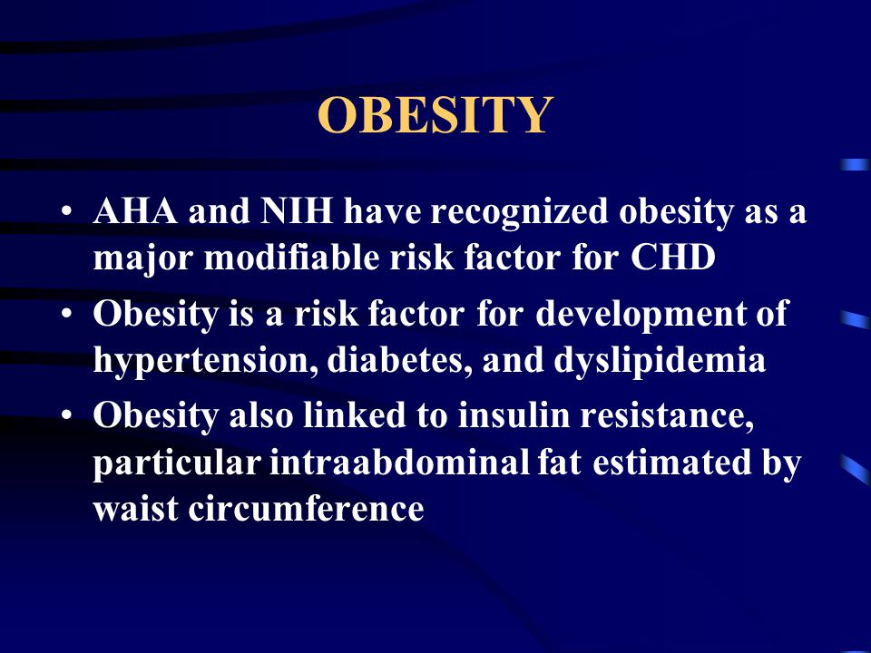 OBESITY AHA and NIH have recognized obesity as a major modifiable risk factor for CHD Obesity is a risk factor for development of hypertension, diabetes, and dyslipidemia Obesity also linked to insulin resistance, particular intraabdominal fat estimated by waist circumference
