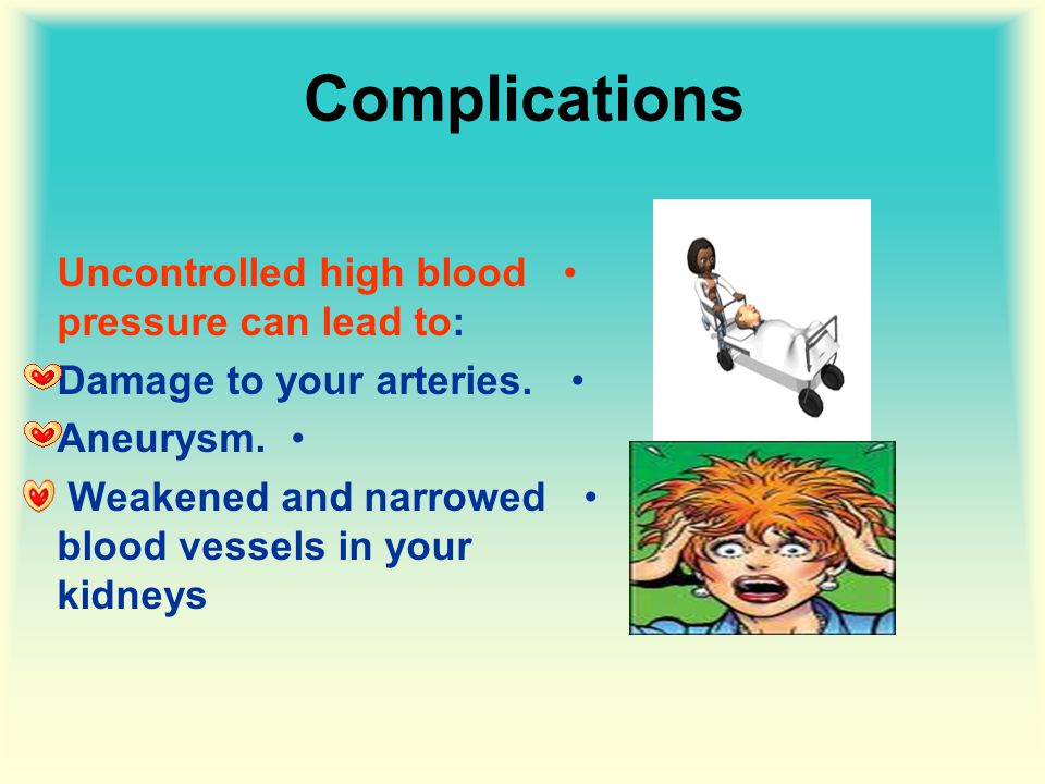 Complications Uncontrolled high blood pressure can lead to: Damage to your arteries.