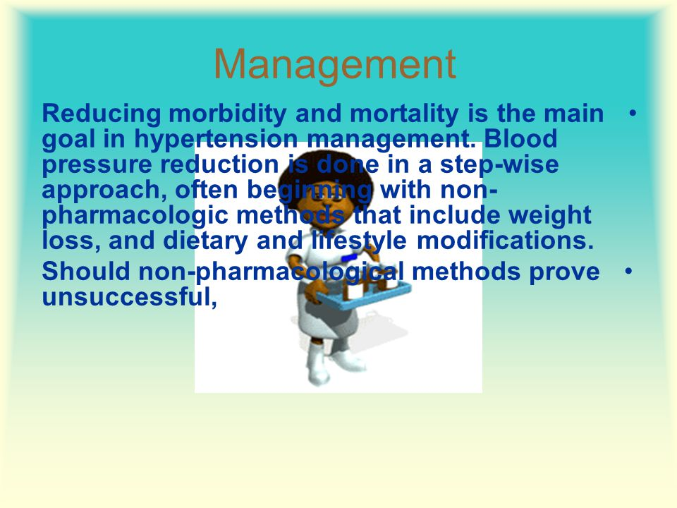 Management Reducing morbidity and mortality is the main goal in hypertension management.