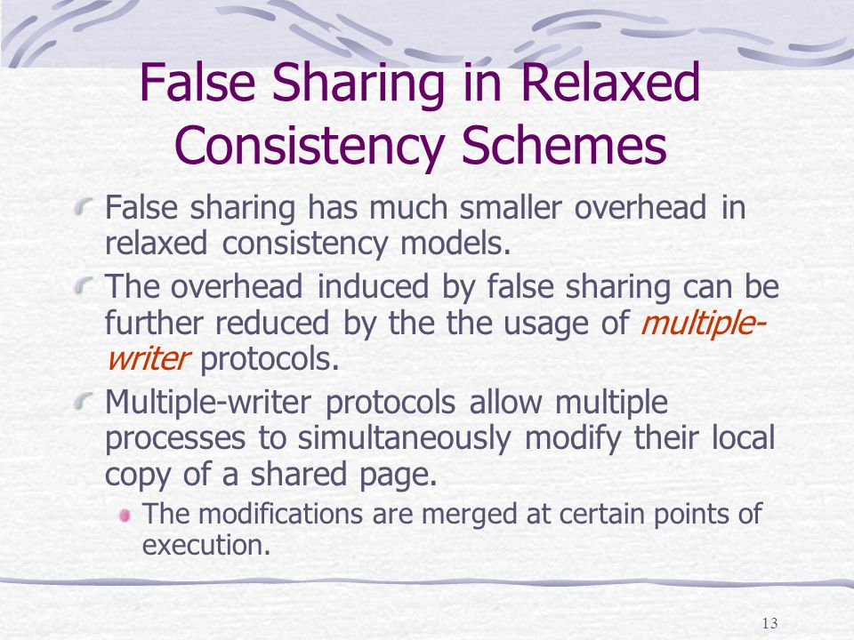 13 False Sharing in Relaxed Consistency Schemes False sharing has much smaller overhead in relaxed consistency models.