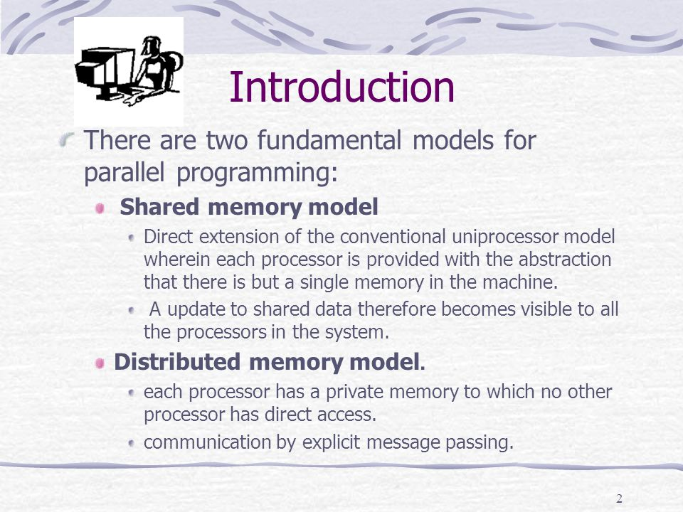 2 Introduction There are two fundamental models for parallel programming: Shared memory model Direct extension of the conventional uniprocessor model wherein each processor is provided with the abstraction that there is but a single memory in the machine.