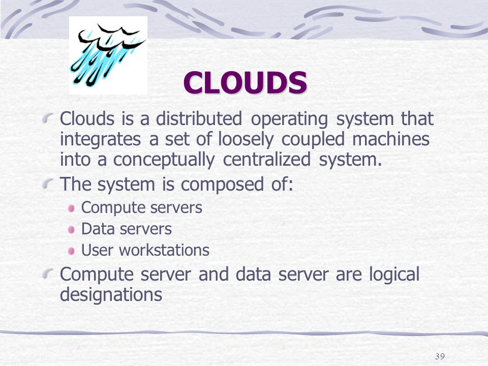 39 CLOUDS Clouds is a distributed operating system that integrates a set of loosely coupled machines into a conceptually centralized system.