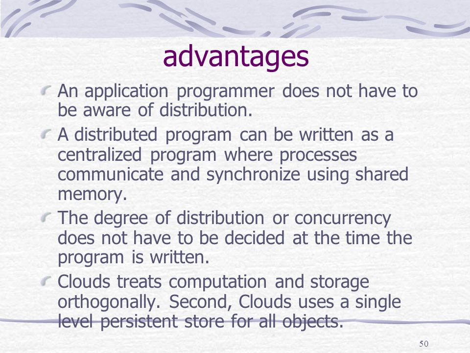 50 advantages An application programmer does not have to be aware of distribution.