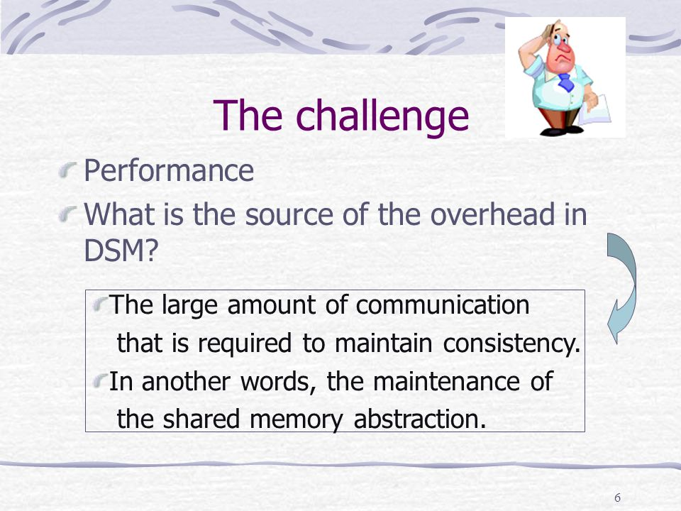 6 The challenge Performance What is the source of the overhead in DSM.
