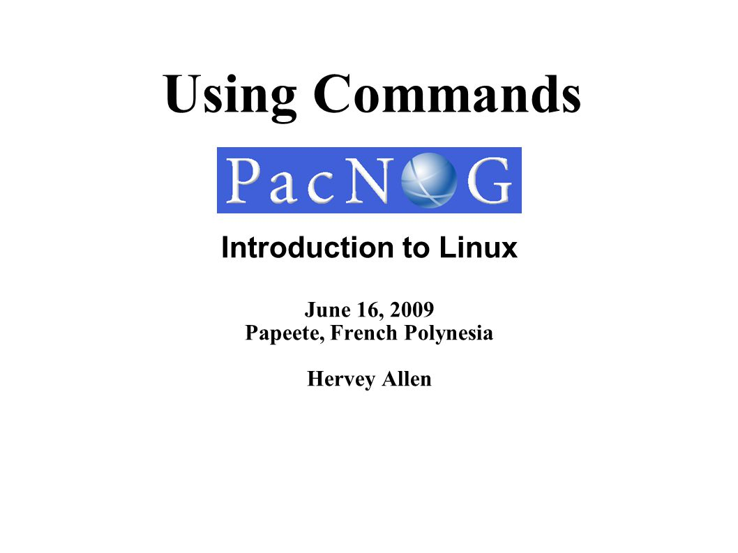Using Commands Introduction to Linux June 16, 2009 Papeete, French Polynesia Hervey Allen