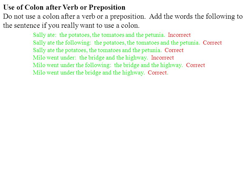 Use of Colon after Verb or Preposition Do not use a colon after a verb or a preposition.