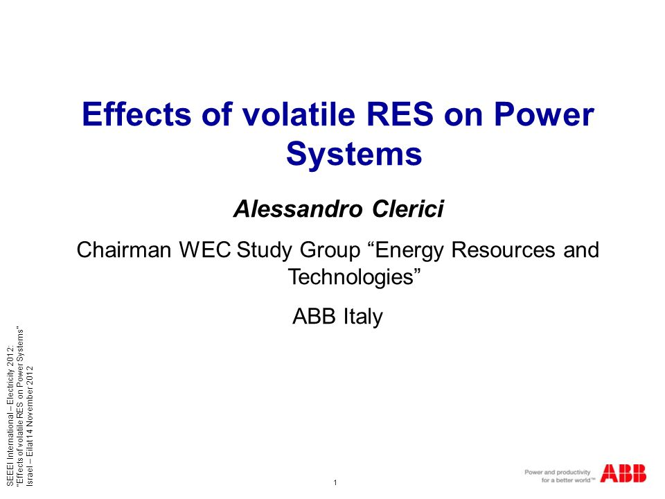1 SEEEI International – Electricity 2012: Effects of volatile RES on Power Systems Israel – Eilat 14 November 2012 Effects of volatile RES on Power Systems Alessandro Clerici Chairman WEC Study Group Energy Resources and Technologies ABB Italy