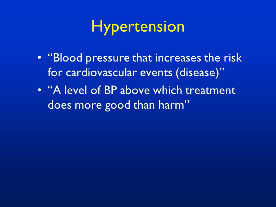 Hypertension Blood pressure that increases the risk for cardiovascular events (disease) A level of BP above which treatment does more good than harm