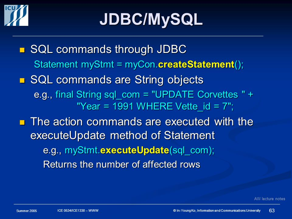 Summer 2005 63 ICE 0534/ICE1338 – WWW © In-Young Ko, Information and Communications University JDBC/MySQL SQL commands through JDBC SQL commands through JDBC Statement myStmt = myCon.createStatement(); SQL commands are String objects SQL commands are String objects e.g., final String sql_com = UPDATE Corvettes + Year = 1991 WHERE Vette_id = 7 ; Year = 1991 WHERE Vette_id = 7 ; The action commands are executed with the executeUpdate method of Statement The action commands are executed with the executeUpdate method of Statement e.g., myStmt.executeUpdate(sql_com); Returns the number of affected rows AW lecture notes