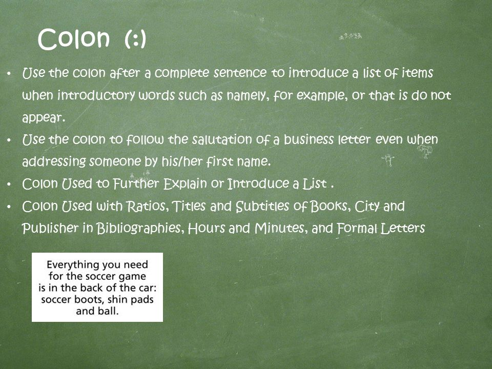Colon (:) Use the colon after a complete sentence to introduce a list of items when introductory words such as namely, for example, or that is do not appear.