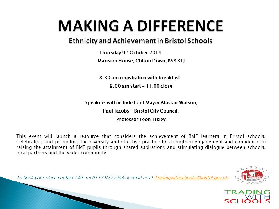 MAKING A DIFFERENCE Ethnicity and Achievement in Bristol Schools Thursday 9 th October 2014 Mansion House, Clifton Down, BS8 3LJ 8.30 am registration with breakfast 9.00 am start – close Speakers will include Lord Mayor Alastair Watson, Paul Jacobs – Bristol City Council, Professor Leon Tikley This event will launch a resource that considers the achievement of BME learners in Bristol schools.