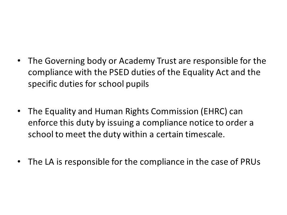 The Governing body or Academy Trust are responsible for the compliance with the PSED duties of the Equality Act and the specific duties for school pupils The Equality and Human Rights Commission (EHRC) can enforce this duty by issuing a compliance notice to order a school to meet the duty within a certain timescale.