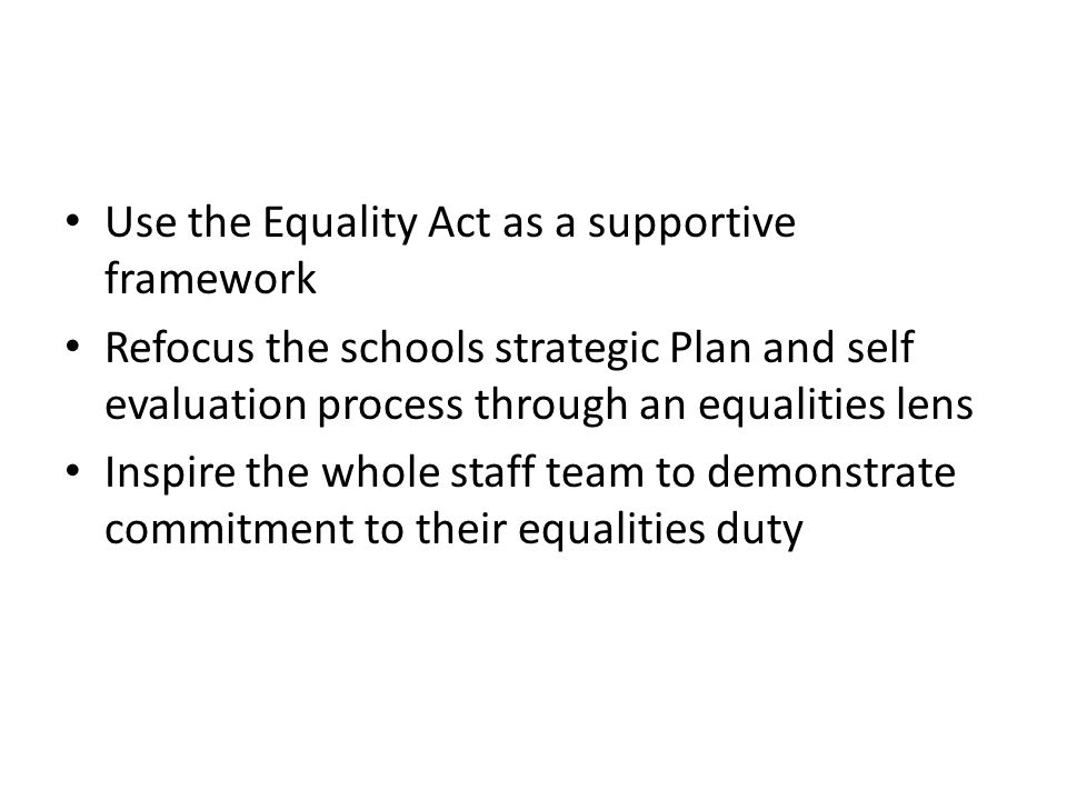 Use the Equality Act as a supportive framework Refocus the schools strategic Plan and self evaluation process through an equalities lens Inspire the whole staff team to demonstrate commitment to their equalities duty