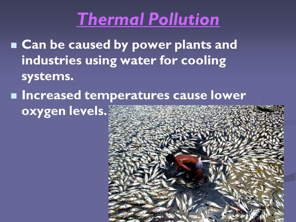 Thermal Pollution Can be caused by power plants and industries using water for cooling systems.