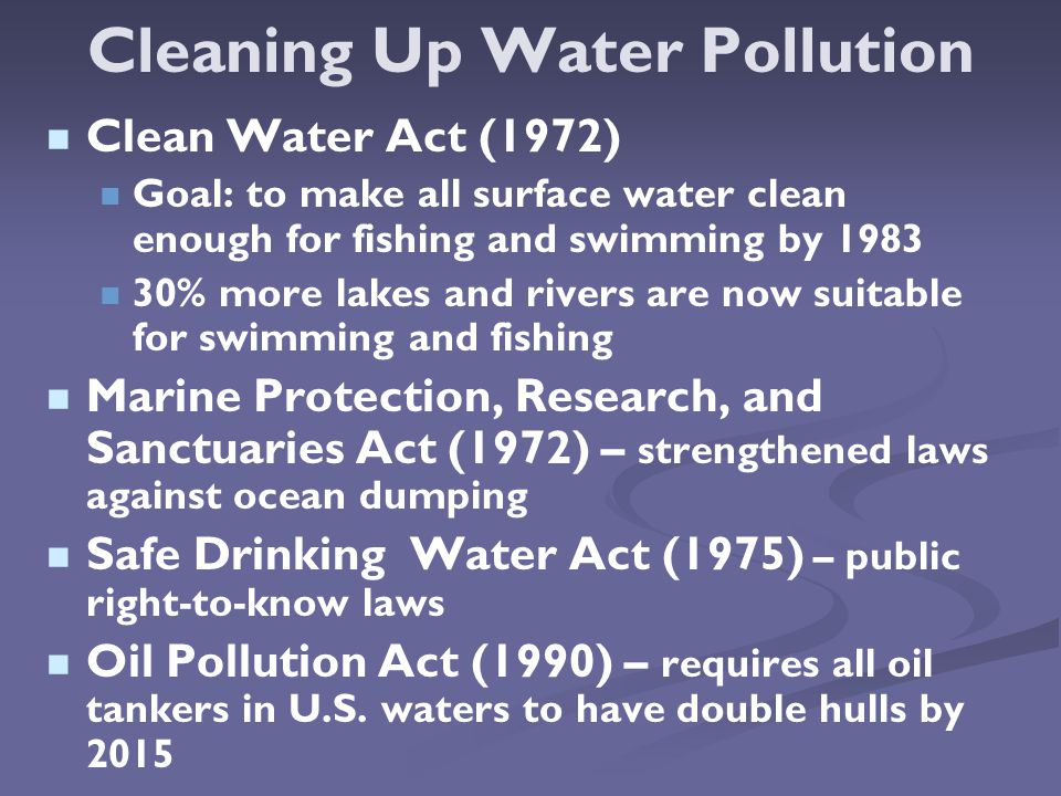 Cleaning Up Water Pollution Clean Water Act (1972) Goal: to make all surface water clean enough for fishing and swimming by % more lakes and rivers are now suitable for swimming and fishing Marine Protection, Research, and Sanctuaries Act (1972) – strengthened laws against ocean dumping Safe Drinking Water Act (1975) – public right-to-know laws Oil Pollution Act (1990) – requires all oil tankers in U.S.