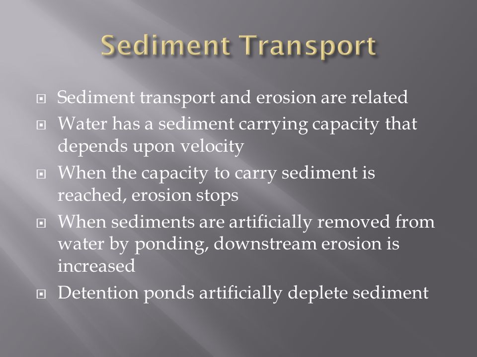  Sediment transport and erosion are related  Water has a sediment carrying capacity that depends upon velocity  When the capacity to carry sediment is reached, erosion stops  When sediments are artificially removed from water by ponding, downstream erosion is increased  Detention ponds artificially deplete sediment