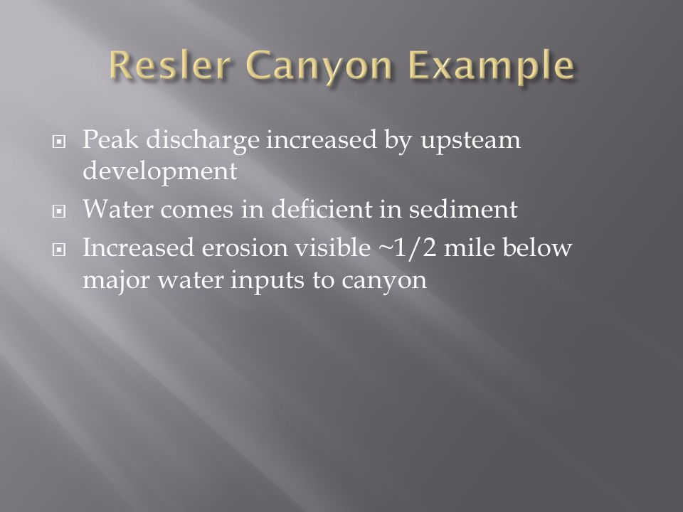 Peak discharge increased by upsteam development  Water comes in deficient in sediment  Increased erosion visible ~1/2 mile below major water inputs to canyon
