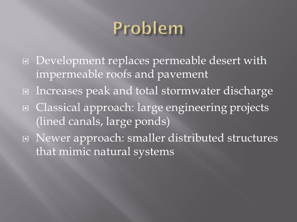  Development replaces permeable desert with impermeable roofs and pavement  Increases peak and total stormwater discharge  Classical approach: large engineering projects (lined canals, large ponds)  Newer approach: smaller distributed structures that mimic natural systems