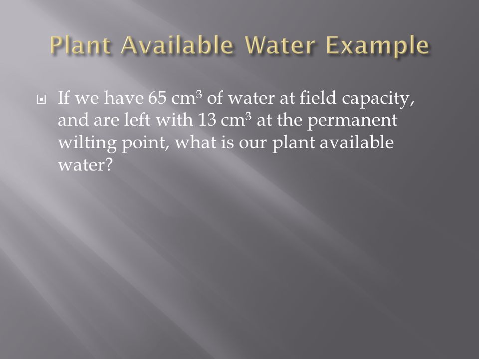  If we have 65 cm 3 of water at field capacity, and are left with 13 cm 3 at the permanent wilting point, what is our plant available water